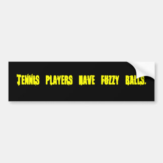 Tennis players have fuzzy balls-Bumper Sticker