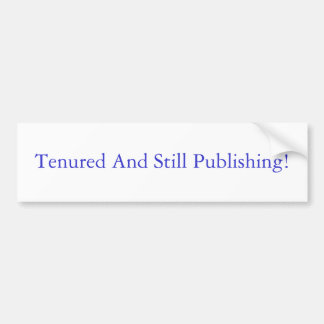 Tenured and Still Publishing Bumper Sticker