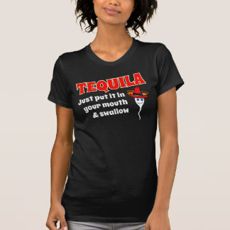 TEQUILA, JUST PUT IT IN YOUR MOUTH AND SWALLOW T SHIRT