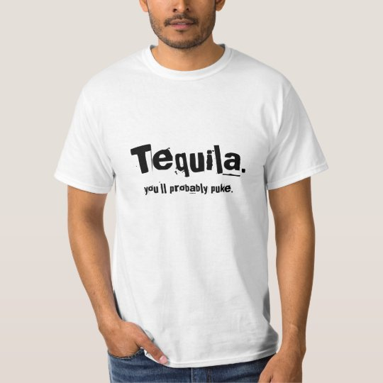 """Tequila.  you'll prbably puke."" T-Shirt"