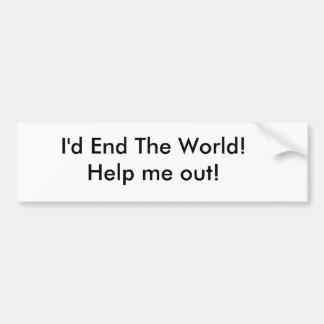 ¡Terminaría el mundo! ¡Ayúdeme hacia fuera! Pegatina Para Auto