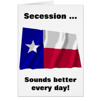 Texas Secession Sounds Better Every Day Greeting Cards