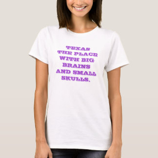 TEXAS THE PLACE WITH BIG BRAINS AND SMALL SKULLS. T-Shirt