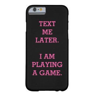 Text Me Later. I Am Playing A Game. Barely There iPhone 6 Case