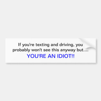 Texting and driving, you're an idiot bumper sticker