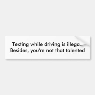 Texting while driving is illegal!Besides, you'r... Bumper Sticker