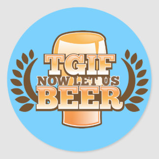 TGIF now let's BEER! (Thank God it's Friday) Classic Round Sticker