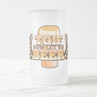 TGIF now let's BEER! (Thank God it's Friday) Frosted Glass Beer Mug