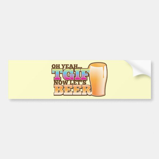 TGIF Thank god it's Friday now let's BEER Car Bumper Sticker