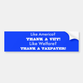 THANK A TAXPAYER!, Like Welfare?, THANK A VET!,... Bumper Sticker