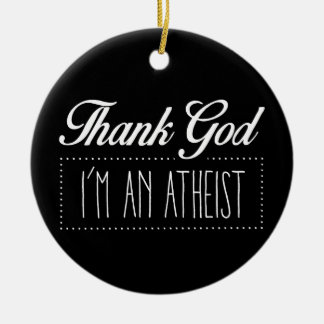 Thank God I'm an Atheist Ceramic Ornament