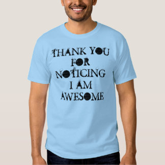 THANK YOU FOR NOTICING I AM AWESOME SHIRT