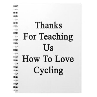 Thanks For Teaching Us How To Love Cycling Notebook