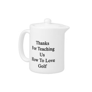 Thanks For Teaching Us How To Love Golf Teapot