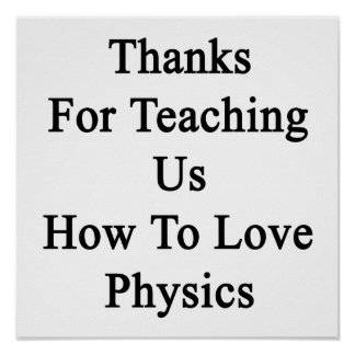 Thanks For Teaching Us How To Love Physics Poster