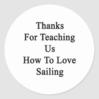 Thanks For Teaching Us How To Love Sailing Classic Round Sticker