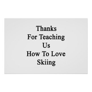Thanks For Teaching Us How To Love Skiing Poster