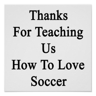 Thanks For Teaching Us How To Love Soccer Poster