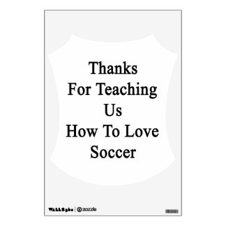 Thanks For Teaching Us How To Love Soccer Room Graphic