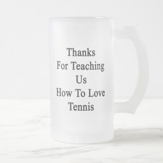 Thanks For Teaching Us How To Love Tennis Frosted Glass Beer Mug