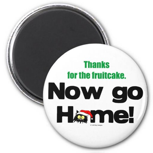 """""""Thanks for the Fruitcake...Now GO HOME!"""" Magnet"""