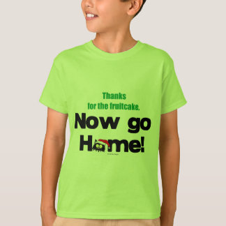 """Thanks for the Fruitcake...Now GO HOME!"" T-Shirt"