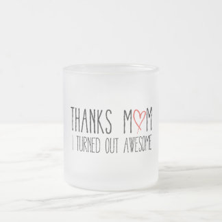 Thanks mom, I turned out awesome Frosted Glass Coffee Mug