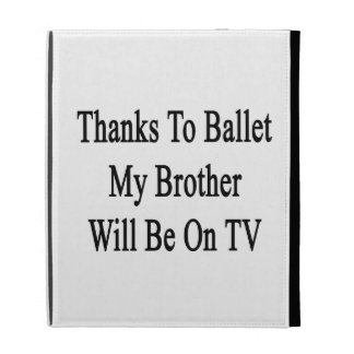 Thanks To Ballet My Brother Will Be On TV iPad Folio Covers