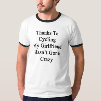 Thanks To Cycling My Girlfriend Hasn't Gone Crazy. T-Shirt