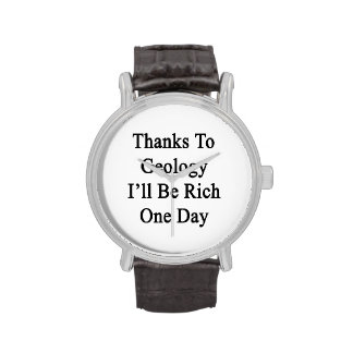 Thanks To Geology I ll Be Rich One Day Wrist Watches