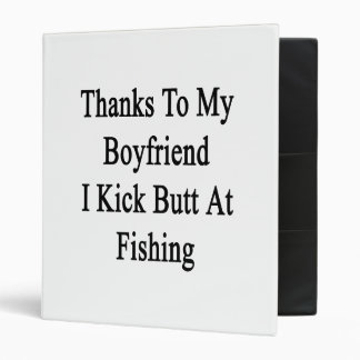 Thanks To My Boyfriend I Kick Butt At Fishing 3 Ring Binder