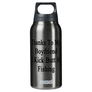 Thanks To My Boyfriend I Kick Butt At Fishing Insulated Water Bottle