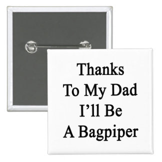 Thanks To My Dad I'll Be A Bagpiper 2 Inch Square Button