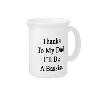 Thanks To My Dad I'll Be A Bassist Beverage Pitcher