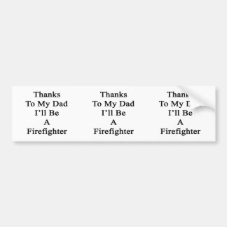 Thanks To My Dad I'll Be A Firefighter Car Bumper Sticker