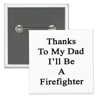 Thanks To My Dad I'll Be A Firefighter Buttons