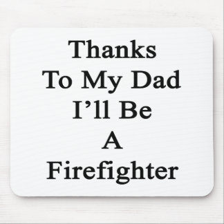 Thanks To My Dad I'll Be A Firefighter Mouse Pad