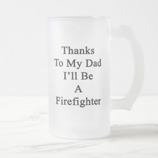 Thanks To My Dad I'll Be A Firefighter Beer Mugs