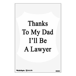 Thanks To My Dad I'll Be A Lawyer Wall Decal
