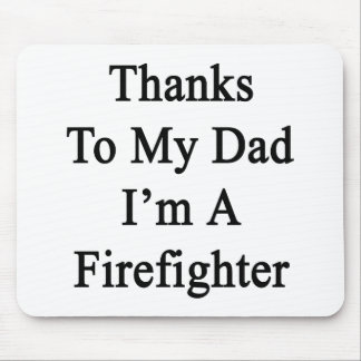 Thanks To My Dad I'm A Firefighter Mouse Pad