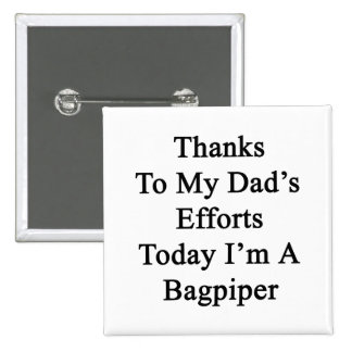 Thanks To My Dad's Efforts Today I'm A Bagpiper 2 Inch Square Button