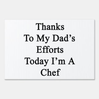 Thanks To My Dad's Efforts Today I'm A Chef Yard Sign