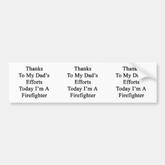 Thanks To My Dad's Efforts Today I'm A Firefighter Car Bumper Sticker