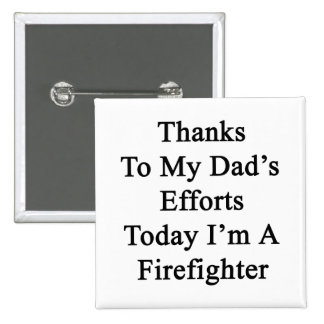 Thanks To My Dad's Efforts Today I'm A Firefighter 2 Inch Square Button