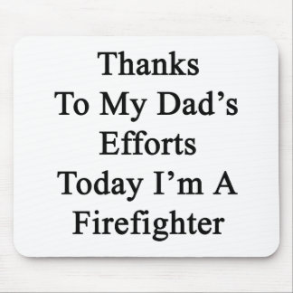 Thanks To My Dad's Efforts Today I'm A Firefighter Mouse Pad