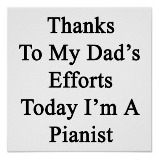 Thanks To My Dad's Efforts Today I'm A Pianist Poster
