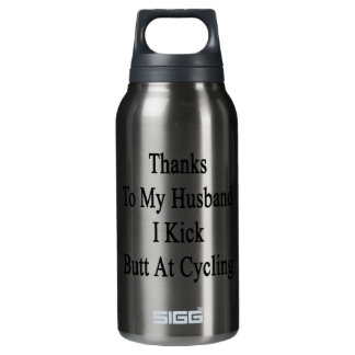 Thanks To My Husband I Kick Butt At Cycling Insulated Water Bottle