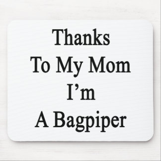 Thanks To My Mom I'm A Bagpiper Mouse Pad
