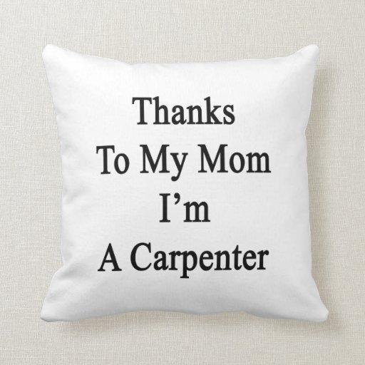 Thanks To My Mom I'm A Carpenter Throw Pillows