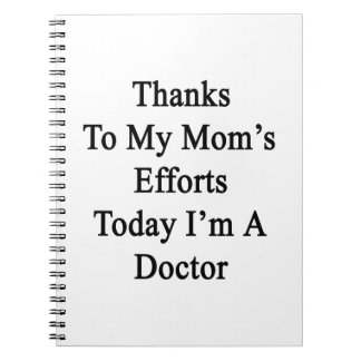 Thanks To My Mom's Efforts Today I'm A Doctor Spiral Notebook